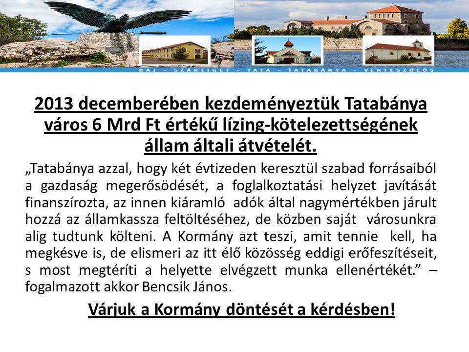 2013 decemberében kezdeményeztük Tatabánya város 6 Mrd Ft értékű lízing-kötelezettségének állam általi átvételét.