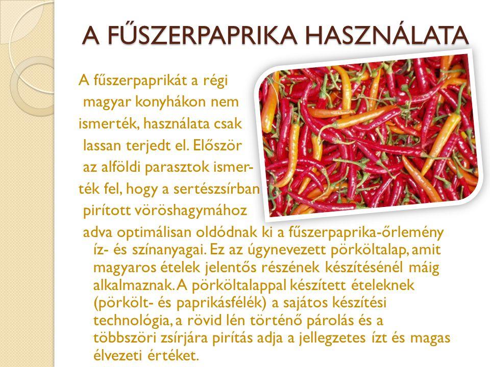 A FŰSZERPAPRIKA HASZNÁLATA A fűszerpaprikát a régi magyar konyhákon nem ismerték, használata csak lassan terjedt el. Először az alföldi parasztok isme