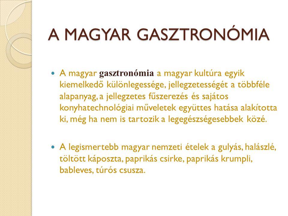 A MAGYAR GASZTRONÓMIA  A magyar gasztronómia a magyar kultúra egyik kiemelkedő különlegessége, jellegzetességét a többféle alapanyag, a jellegzetes f