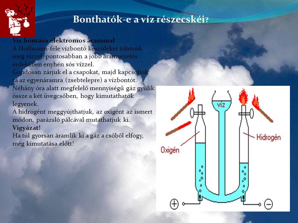Bonthatók-e a víz részecskéi ? Víz bontása elektromos árammal A Hoffmann-féle vízbontó készüléket tölstsük meg vízzel, pontosabban a jobb áramvezetés