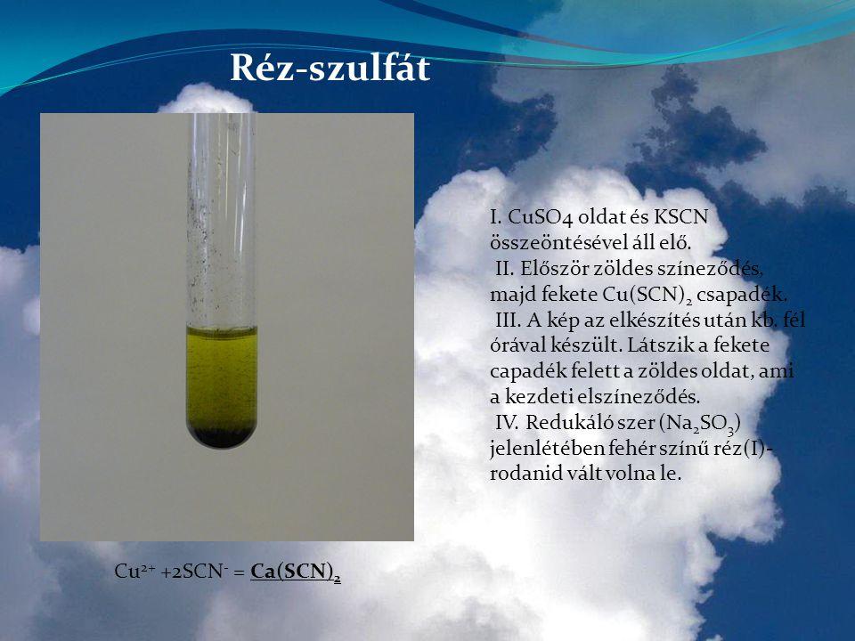 Réz-szulfát I. CuSO4 oldat és KSCN összeöntésével áll elő. II. Először zöldes színeződés, majd fekete Cu(SCN) 2 csapadék. III. A kép az elkészítés utá
