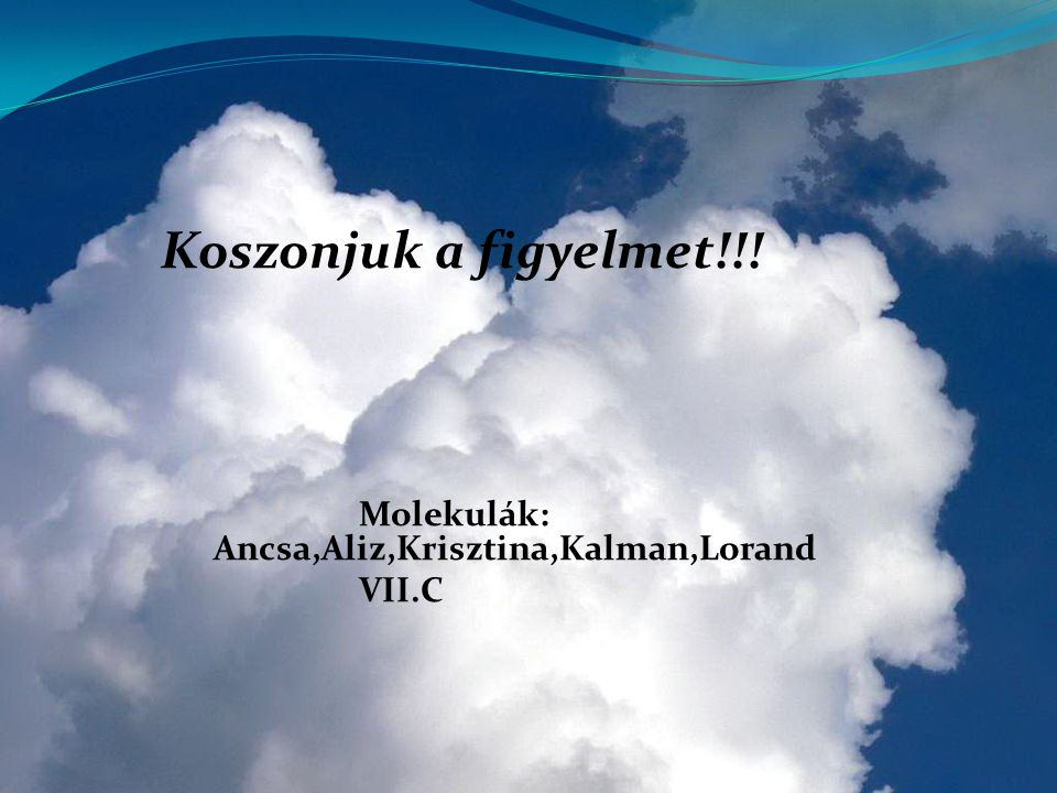 Koszonjuk a figyelmet!!! Molekulák: Ancsa,Aliz,Krisztina,Kalman,Lorand VII.C