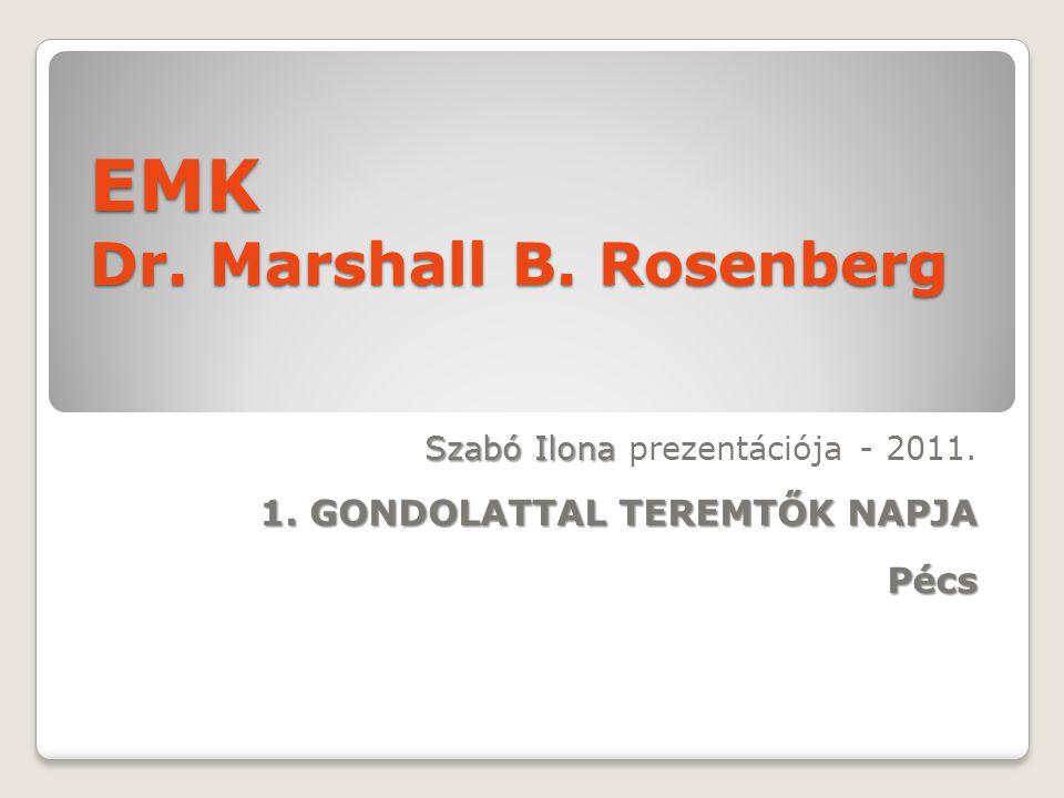 EMK Dr. Marshall B. Rosenberg Szabó Ilona Szabó Ilona prezentációja - 2011. 1. GONDOLATTAL TEREMTŐK NAPJA Pécs