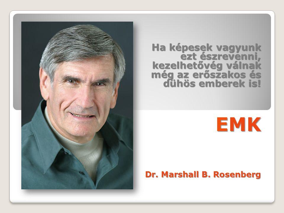 Ha képesek vagyunk ezt észrevenni, kezelhetővég válnak még az erőszakos és dühös emberek is! EMK Dr. Marshall B. Rosenberg