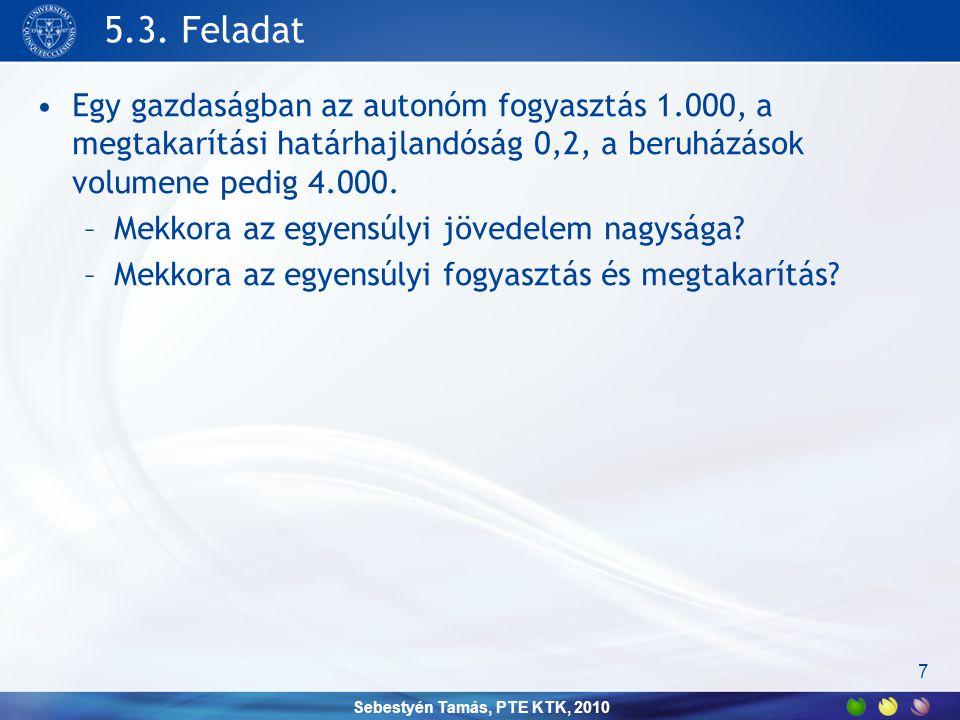 Sebestyén Tamás, PTE KTK, 2010 5.3. Feladat •Egy gazdaságban az autonóm fogyasztás 1.000, a megtakarítási határhajlandóság 0,2, a beruházások volumene