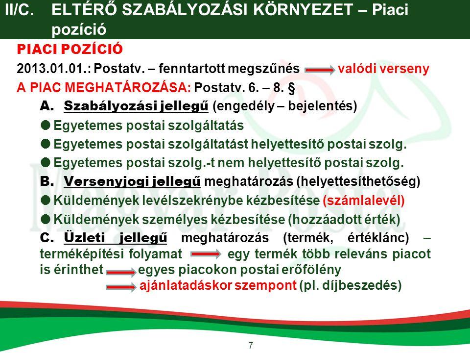 7 II/C.ELTÉRŐ SZABÁLYOZÁSI KÖRNYEZET – Piaci pozíció PIACI POZÍCIÓ 2013.01.01.: Postatv. – fenntartott megszűnés valódi verseny A PIAC MEGHATÁROZÁSA: