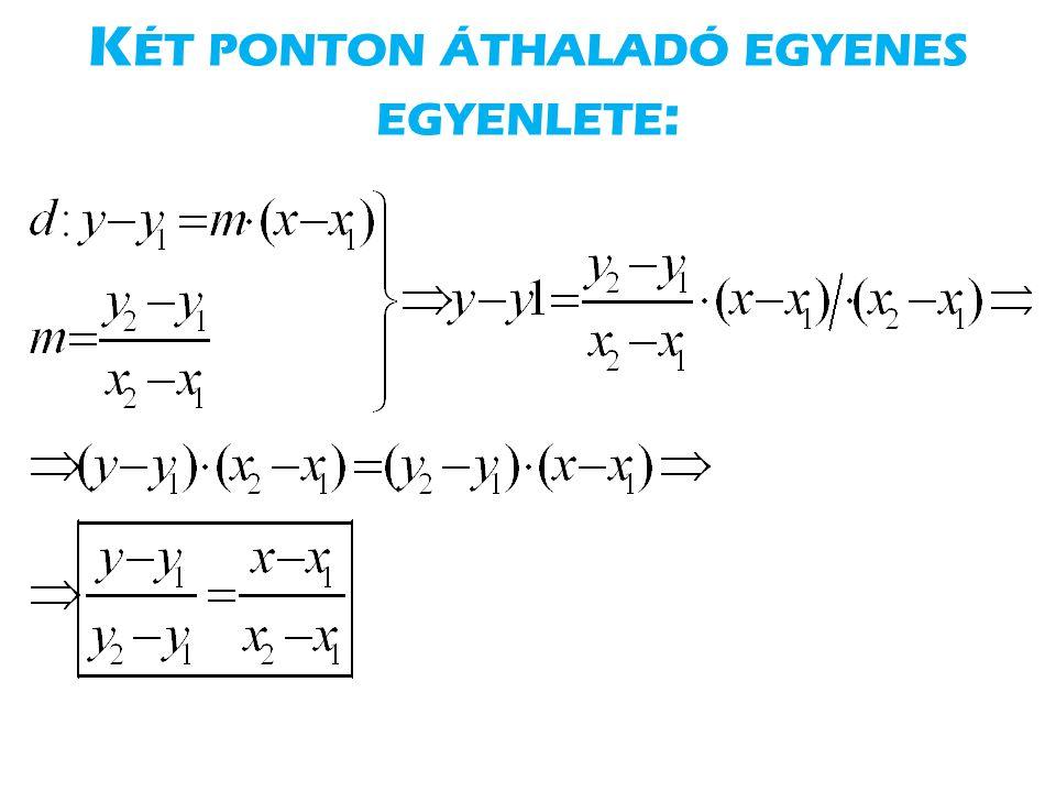 K ÉT PONTON ÁTHALADÓ EGYENES EGYENLETE :