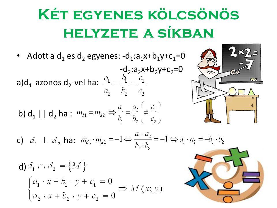 Két egyenes kölcsönös helyzete a síkban • Adott a d 1 es d 2 egyenes: -d 1 :a 1 x+b 1 y+c 1 =0 -d 2 :a 2 x+b 2 y+c 2 =0 a)d 1 azonos d 2 -vel ha: b) d