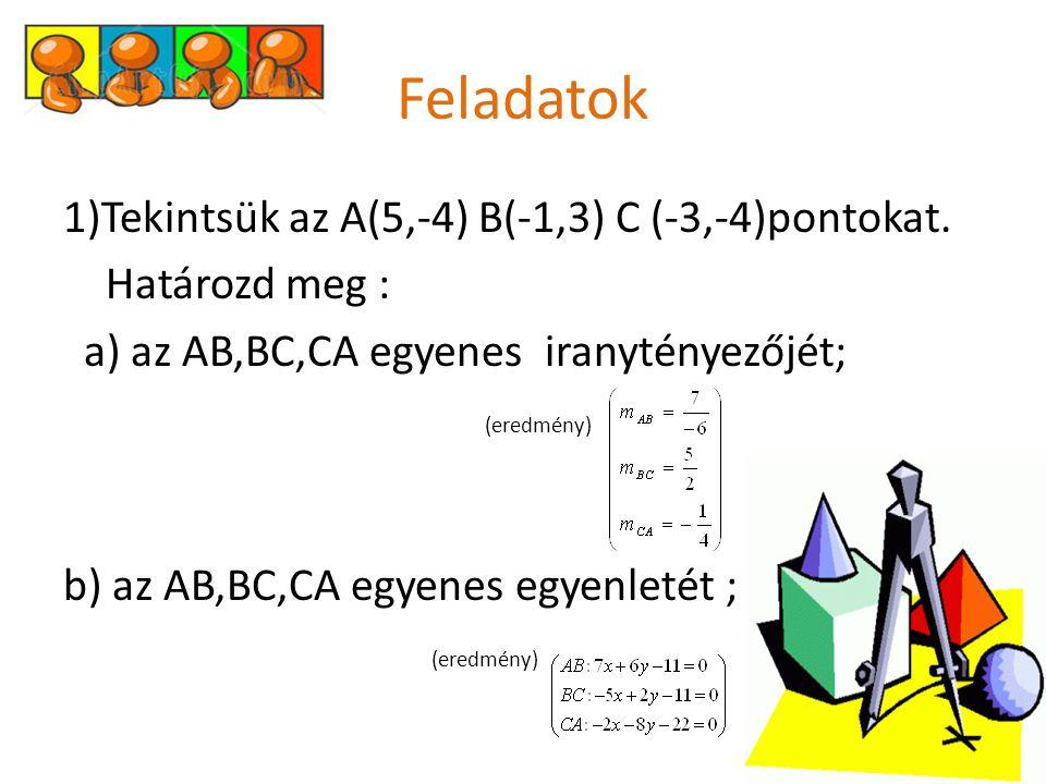 Feladatok 1)Tekintsük az A(5,-4) B(-1,3) C (-3,-4)pontokat. Határozd meg : a) az AB,BC,CA egyenes iranytényezőjét; (eredmény) b) az AB,BC,CA egyenes e