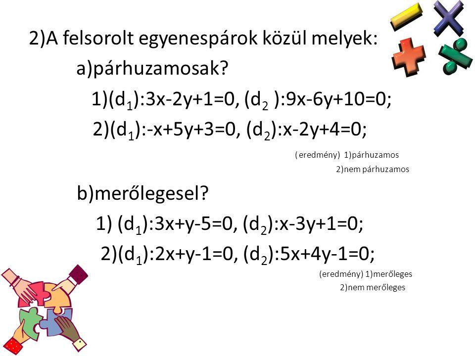 2)A felsorolt egyenespárok közül melyek: a)párhuzamosak? 1)(d 1 ):3x-2y+1=0, (d 2 ):9x-6y+10=0; 2)(d 1 ):-x+5y+3=0, (d 2 ):x-2y+4=0; ( eredmény) 1)pár