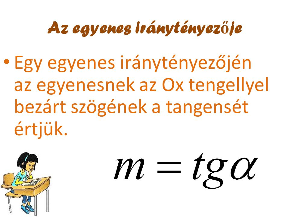 Az egyenes iránytényez ő je • Egy egyenes iránytényezőjén az egyenesnek az Ox tengellyel bezárt szögének a tangensét értjük.