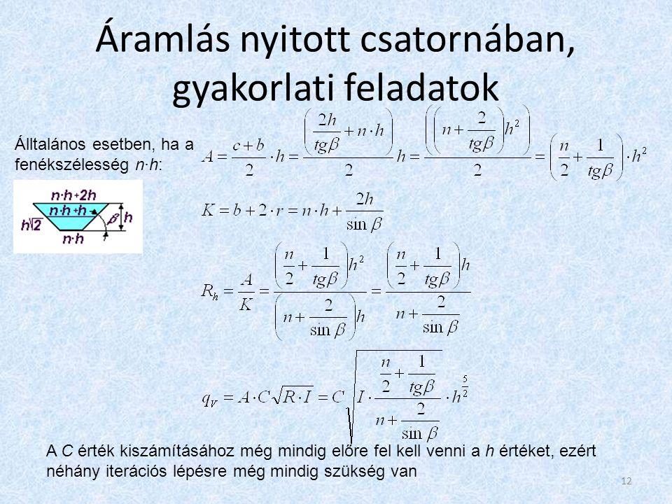 Áramlás nyitott csatornában, gyakorlati feladatok Álltalános esetben, ha a fenékszélesség n·h: A C érték kiszámításához még mindig előre fel kell venni a h értéket, ezért néhány iterációs lépésre még mindig szükség van 12