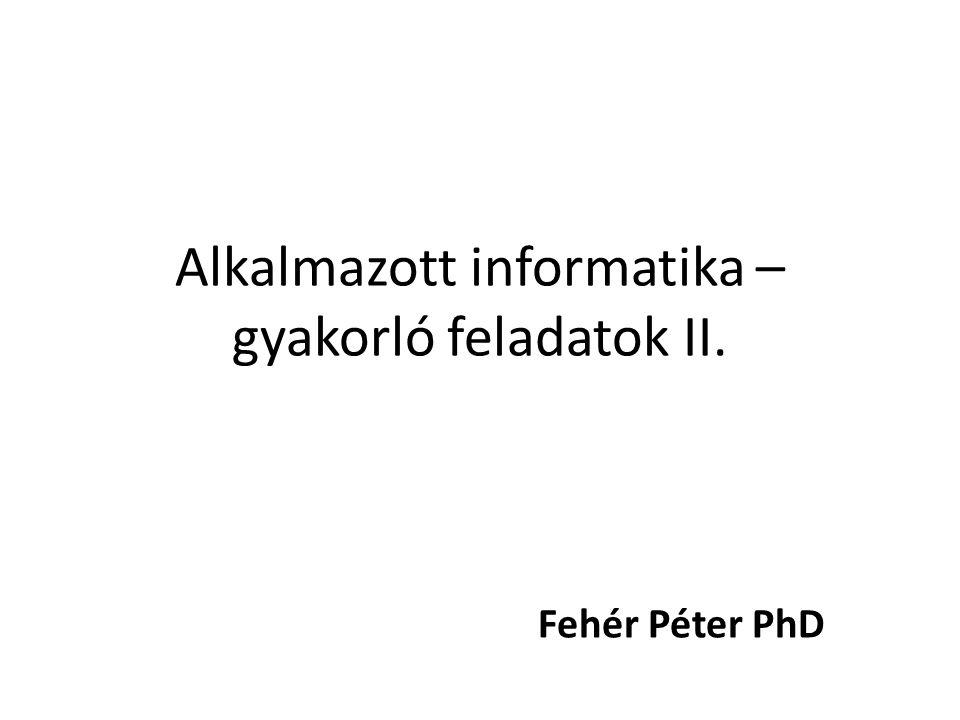 Alkalmazott informatika – gyakorló feladatok II. Fehér Péter PhD