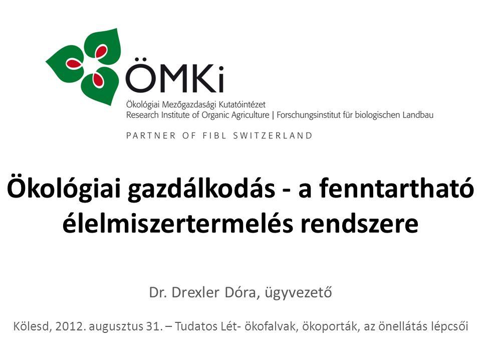 Ökológiai gazdálkodás - a fenntartható élelmiszertermelés rendszere Dr. Drexler Dóra, ügyvezető Kölesd, 2012. augusztus 31. – Tudatos Lét- ökofalvak,
