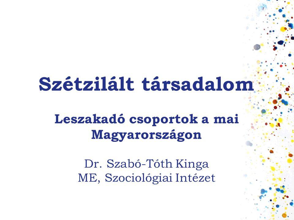 Szétzilált társadalom Leszakadó csoportok a mai Magyarországon Dr. Szabó-Tóth Kinga ME, Szociológiai Intézet