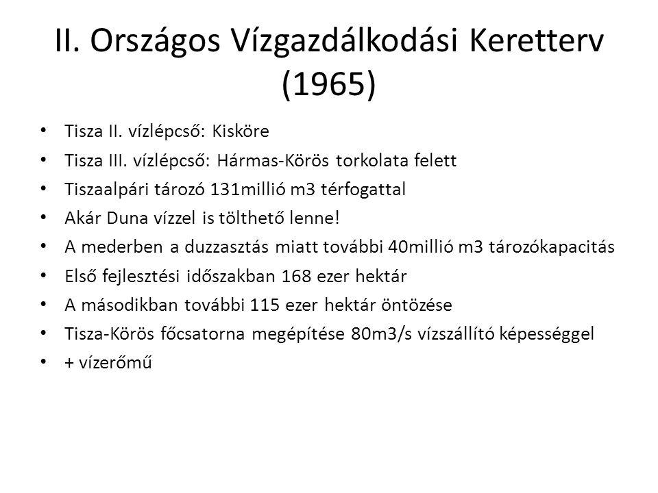 II. Országos Vízgazdálkodási Keretterv (1965) • Tisza II. vízlépcső: Kisköre • Tisza III. vízlépcső: Hármas-Körös torkolata felett • Tiszaalpári tároz