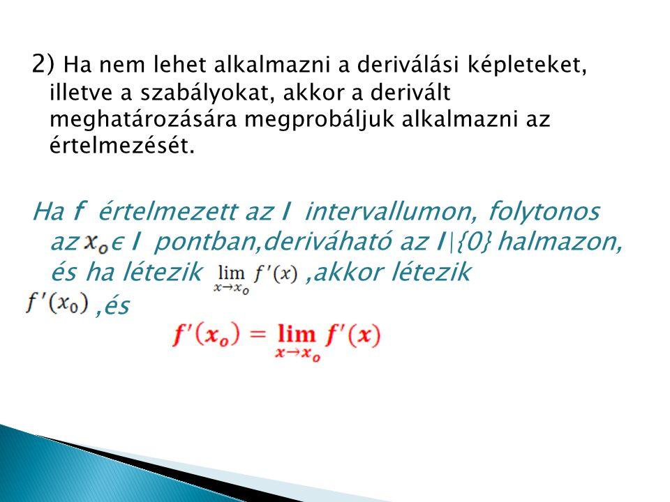 2) Ha nem lehet alkalmazni a deriválási képleteket, illetve a szabályokat, akkor a derivált meghatározására megprobáljuk alkalmazni az értelmezését. H