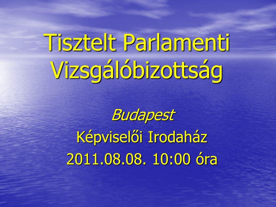 Tisztelt Parlamenti Vizsgálóbizottság Budapest Képviselői Irodaház 2011.08.08. 10:00 óra