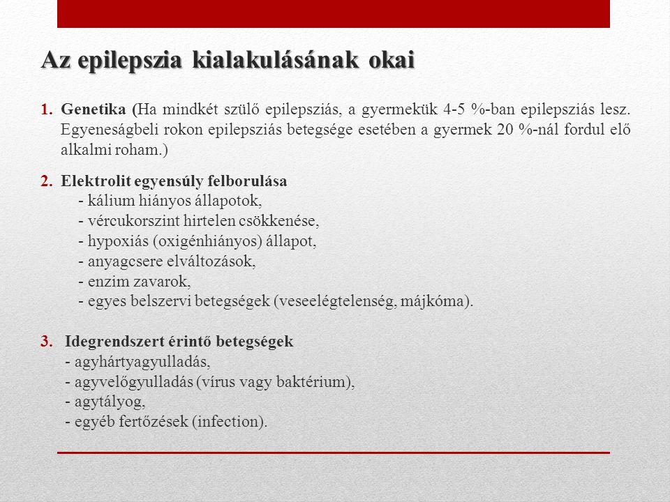 Az epilepszia kialakulásának okai 1.Genetika (Ha mindkét szülő epilepsziás, a gyermekük 4-5 %-ban epilepsziás lesz. Egyeneságbeli rokon epilepsziás be