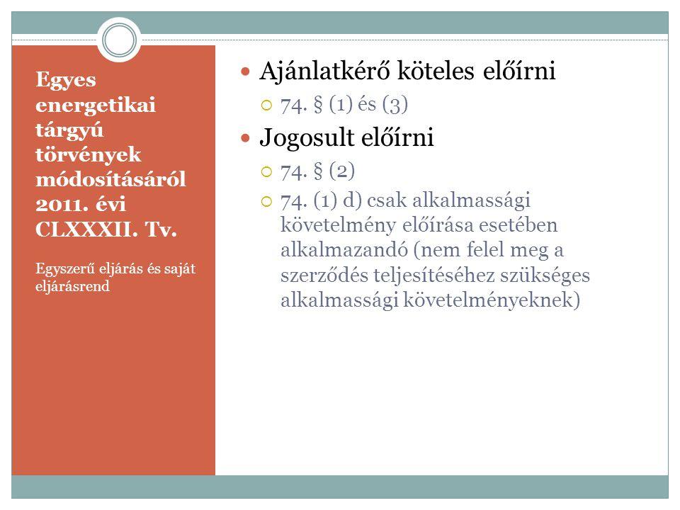 Egyes energetikai tárgyú törvények módosításáról 2011. évi CLXXXII. Tv. Egyszerű eljárás és saját eljárásrend  Ajánlatkérő köteles előírni  74. § (1
