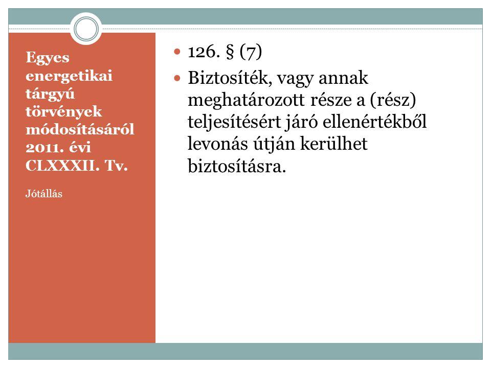 Egyes energetikai tárgyú törvények módosításáról 2011. évi CLXXXII. Tv. Jótállás  126. § (7)  Biztosíték, vagy annak meghatározott része a (rész) te