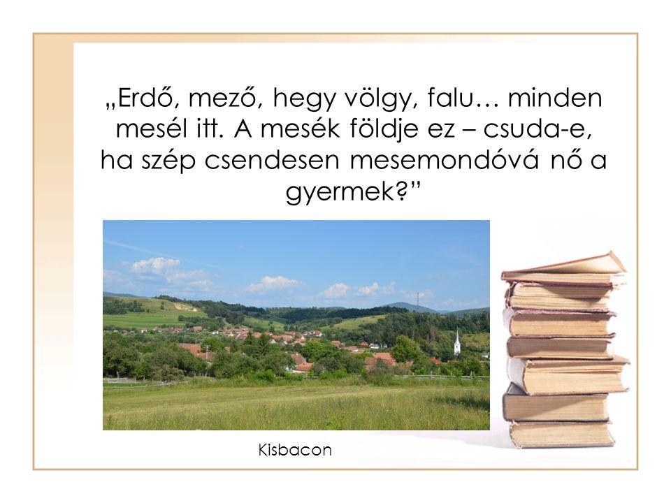 """""""Erdő, mező, hegy völgy, falu… minden mesél itt. A mesék földje ez – csuda-e, ha szép csendesen mesemondóvá nő a gyermek?"""" Kisbacon"""