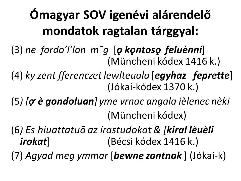 Ómagyar SOV igenévi alárendelő mondatok ragtalan tárggyal: (3) ne fordo'l'lon mˉg [ǫ kǫntosǫ feluènni] (Müncheni kódex 1416 k.) (4) ky zent fferenczet lewlteuala [egyhaz feprette] (Jókai-kódex 1370 k.) (5) [ợ è gondoluan] yme vrnac angala ièlenec nèki (Müncheni kódex) (6) Es hiuattatuā az iɾastudokat & [kiral lèuèli irokat] (Bécsi kódex 1416 k.) (7) Agyad meg ymmar [bewne zantnak ] (Jókai-k)