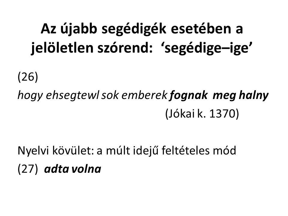 Az újabb segédigék esetében a jelöletlen szórend: 'segédige–ige' (26) hogy ehsegtewl sok emberek fognak meg halny (Jókai k.