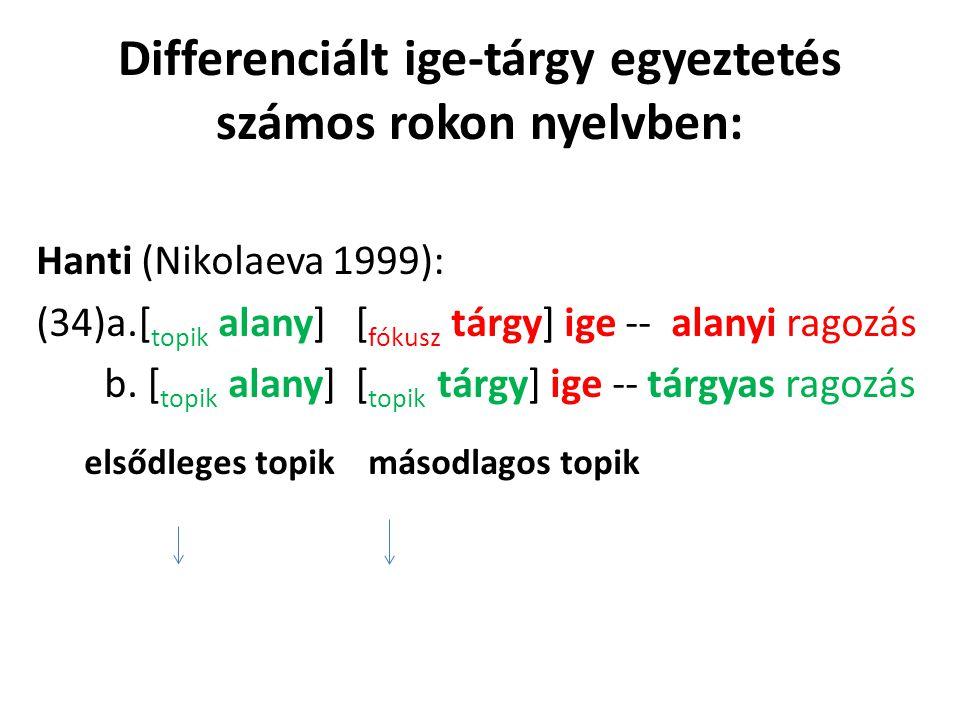 Differenciált ige-tárgy egyeztetés számos rokon nyelvben: Hanti (Nikolaeva 1999): (34)a.[ topik alany] [ fókusz tárgy] ige -- alanyi ragozás b.