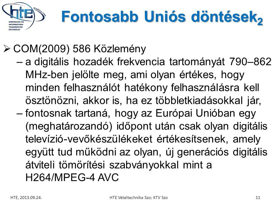 Fontosabb Uniós döntések 2  COM(2009) 586 Közlemény –a digitális hozadék frekvencia tartományát 790–862 MHz-ben jelölte meg, ami olyan értékes, hogy minden felhasználót hatékony felhasználásra kell ösztönözni, akkor is, ha ez többletkiadásokkal jár, –fontosnak tartaná, hogy az Európai Unióban egy (meghatározandó) időpont után csak olyan digitális televízió-vevőkészülékeket értékesítsenek, amely együtt tud működni az olyan, új generációs digitális átviteli tömörítési szabványokkal mint a H264/MPEG-4 AVC HTE, 2013.09.24.HTE Vételtechnika Szo; KTV Szo11
