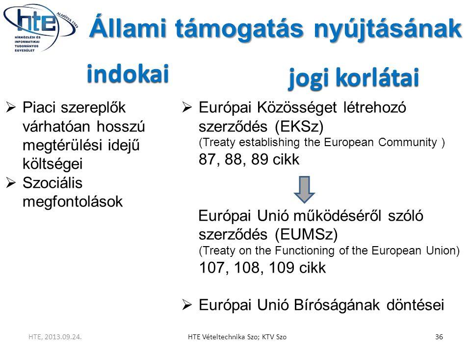 Állami támogatás nyújtásának indokai  Piaci szereplők várhatóan hosszú megtérülési idejű költségei  Szociális megfontolások jogi korlátai  Európai Közösséget létrehozó szerződés (EKSz) (Treaty establishing the European Community ) 87, 88, 89 cikk Európai Unió működéséről szóló szerződés (EUMSz) (Treaty on the Functioning of the European Union) 107, 108, 109 cikk  Európai Unió Bíróságának döntései HTE, 2013.09.24.HTE Vételtechnika Szo; KTV Szo36