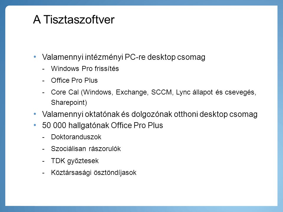 A Tisztaszoftver • Valamennyi intézményi PC-re desktop csomag -Windows Pro frissítés -Office Pro Plus -Core Cal (Windows, Exchange, SCCM, Lync állapot