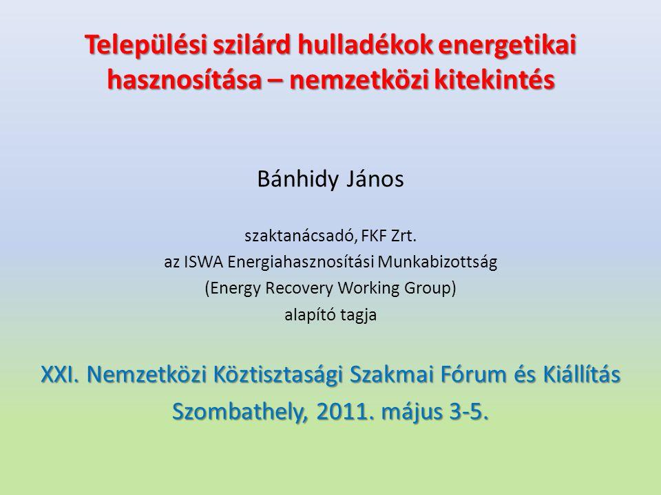 Települési szilárd hulladékok energetikai hasznosítása – nemzetközi kitekintés Bánhidy János szaktanácsadó, FKF Zrt. az ISWA Energiahasznosítási Munka
