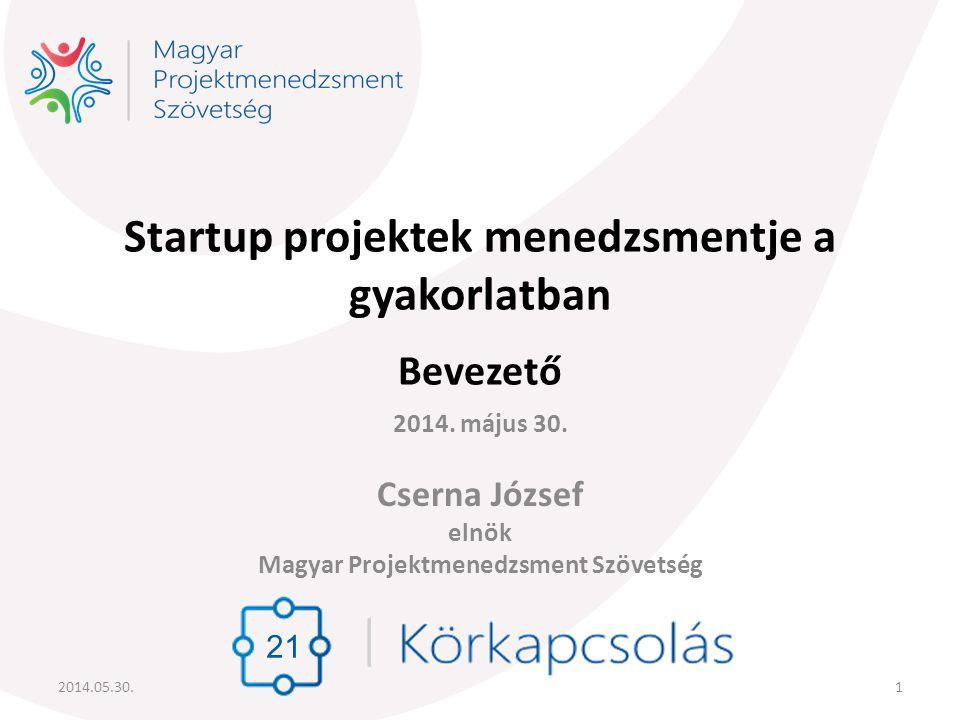 Startup projektek menedzsmentje a gyakorlatban Bevezető 2014. május 30. Cserna József elnök Magyar Projektmenedzsment Szövetség 21 2014.05.30.1