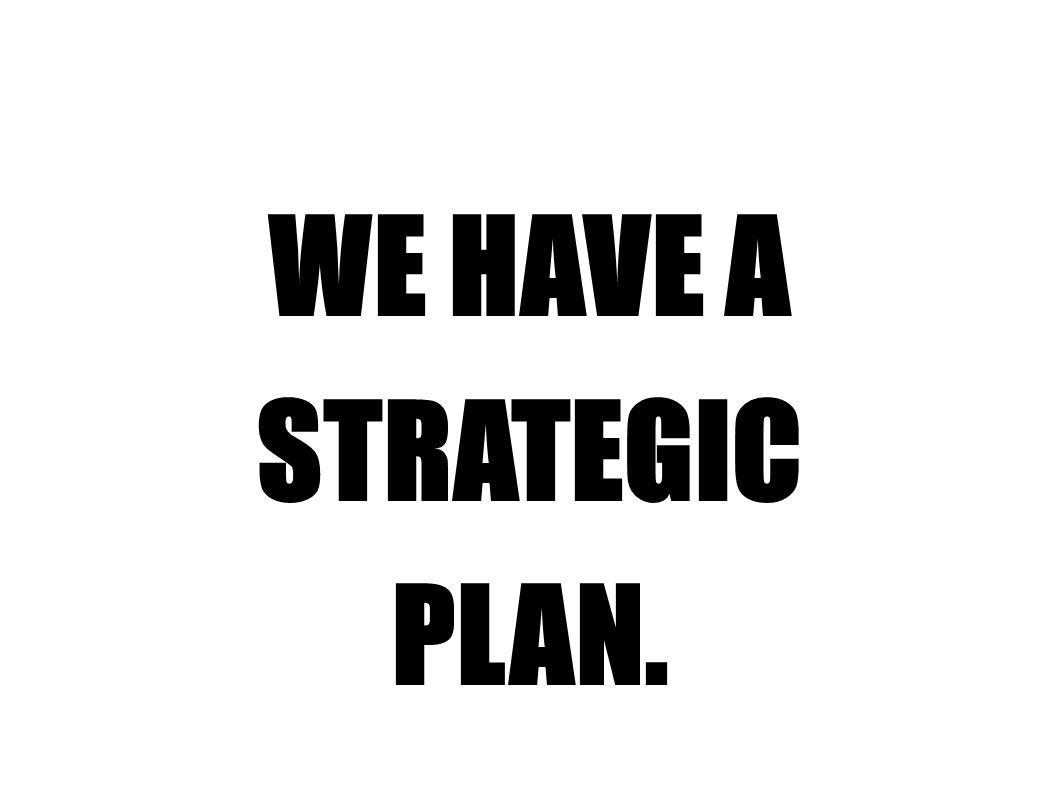 WE HAVE A STRATEGIC PLAN.