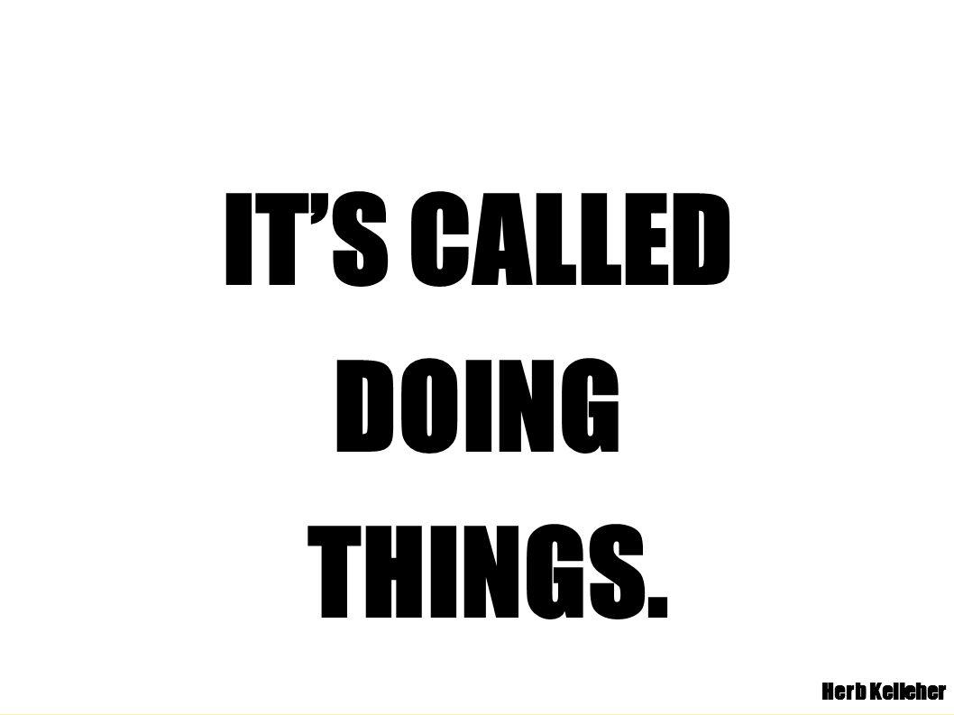 IT'S CALLED DOING THINGS. Herb Kelleher
