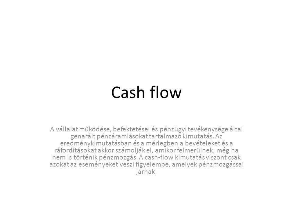 Cash flow A vállalat működése, befektetései és pénzügyi tevékenysége által genarált pénzáramlásokat tartalmazó kimutatás. Az eredménykimutatásban és a
