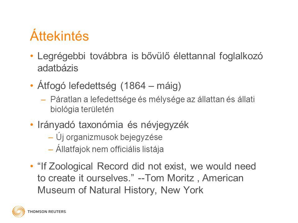 Áttekintés •Legrégebbi továbbra is bővülő élettannal foglalkozó adatbázis •Átfogó lefedettség (1864 – máig) –Páratlan a lefedettsége és mélysége az állattan és állati biológia területén •Irányadó taxonómia és névjegyzék –Új organizmusok bejegyzése –Állatfajok nem officiális listája • If Zoological Record did not exist, we would need to create it ourselves. --Tom Moritz, American Museum of Natural History, New York