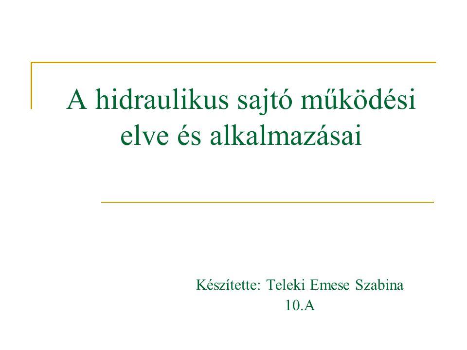 A hidraulikus sajtó működési elve és alkalmazásai Készítette: Teleki Emese Szabina 10.A