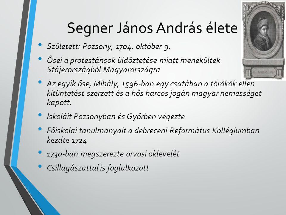 Segner János András élete • Született: Pozsony, 1704. október 9. • Ősei a protestánsok üldöztetése miatt menekültek Stájerországból Magyarországra • A