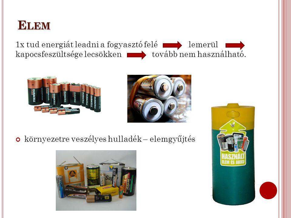 E LEM 1x tud energiát leadni a fogyasztó felé lemerül kapocsfeszültsége lecsökken tovább nem használható. környezetre veszélyes hulladék – elemgyűjtés