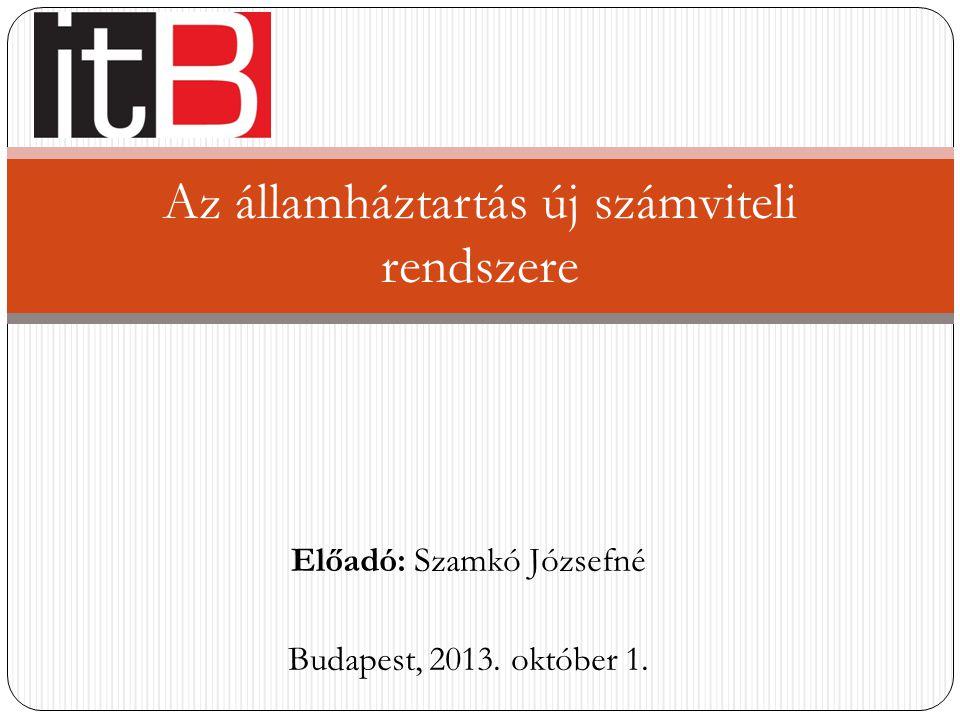 Előadó: Szamkó Józsefné Budapest, 2013. október 1. Az államháztartás új számviteli rendszere