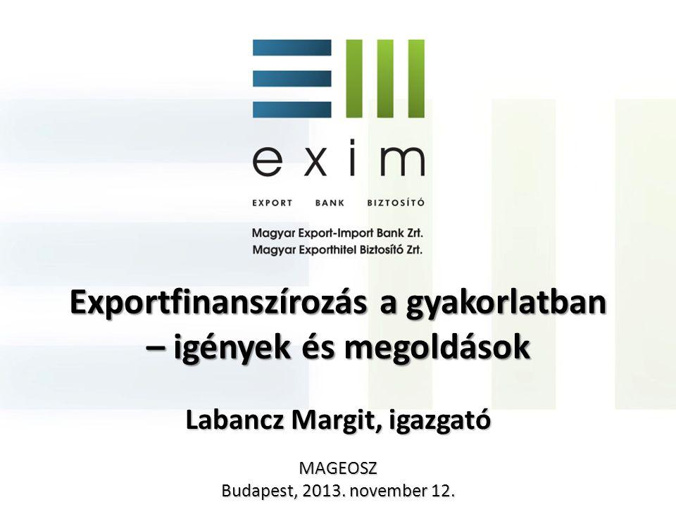 Exportfinanszírozás a gyakorlatban – igények és megoldások Labancz Margit, igazgató MAGEOSZ Budapest, 2013. november 12.