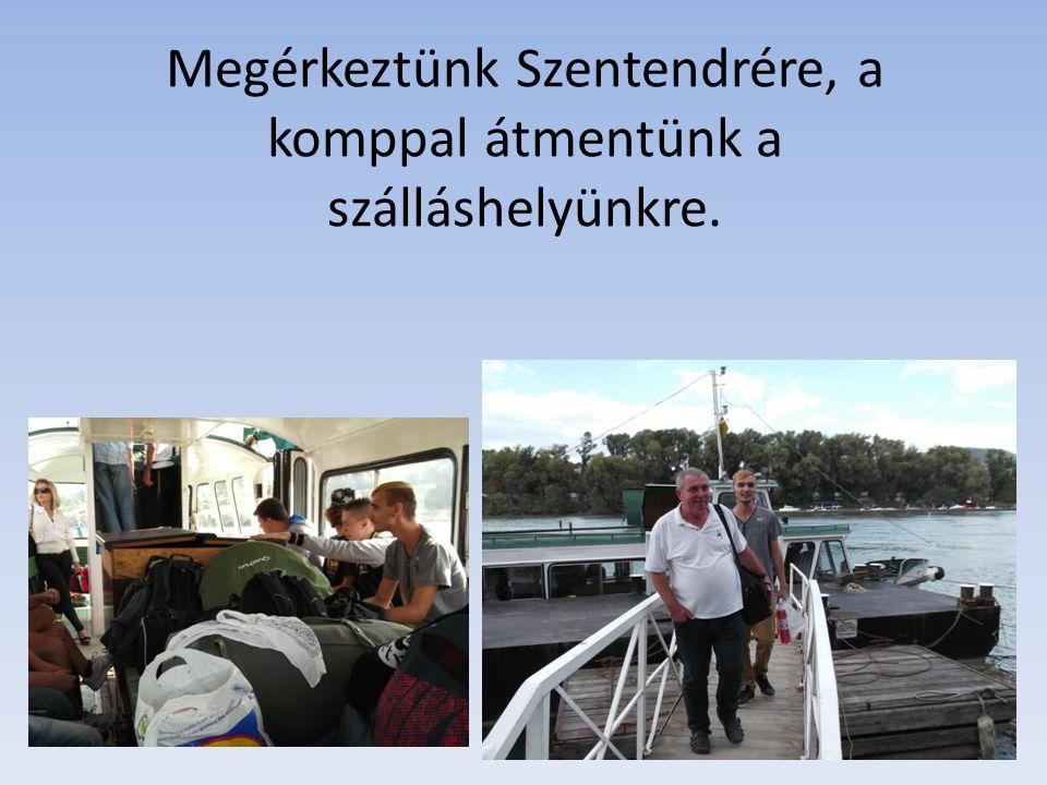 Megérkeztünk Szentendrére, a komppal átmentünk a szálláshelyünkre.