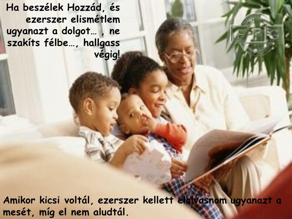 Ha beszélek Hozzád, és ezerszer elismétlem ugyanazt a dolgot…, ne szakíts félbe…, hallgass végig.