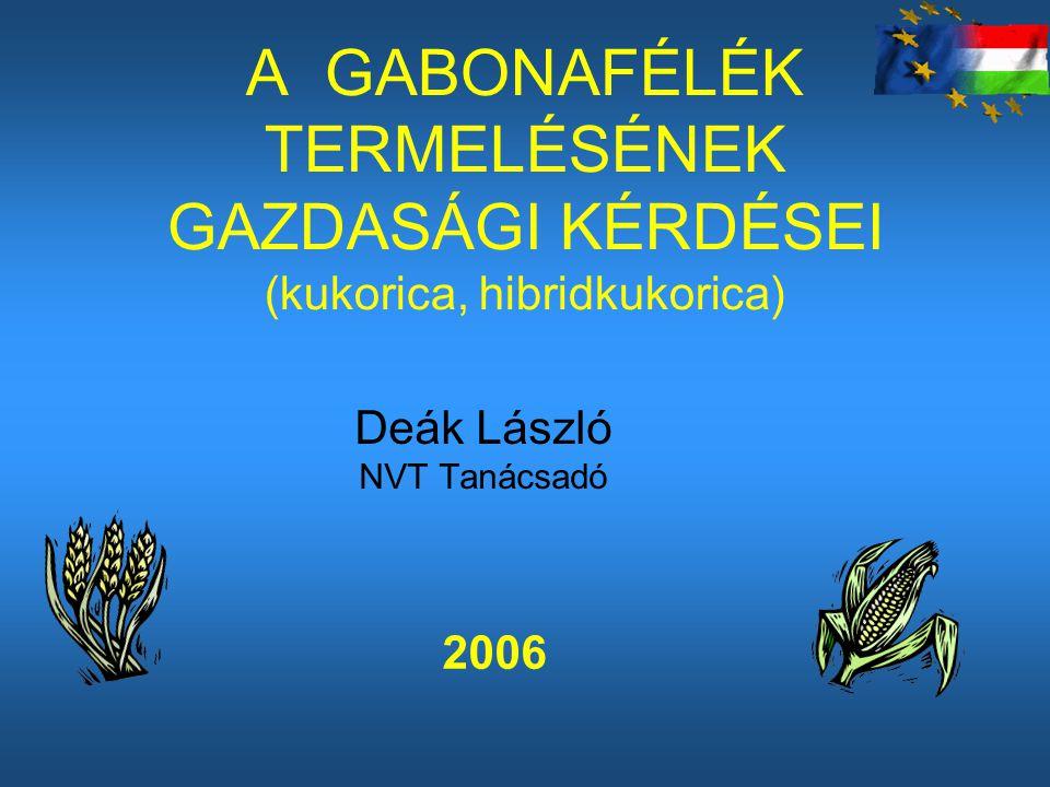 A GABONAFÉLÉK TERMELÉSÉNEK GAZDASÁGI KÉRDÉSEI (kukorica, hibridkukorica) Deák László NVT Tanácsadó 2006