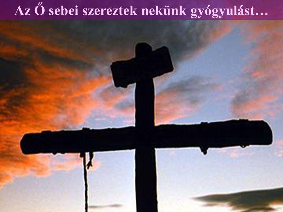 Az Ő sebei szereztek nekünk gyógyulást…