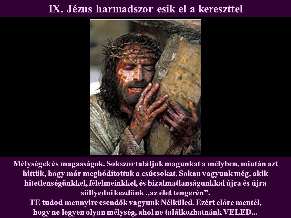 IX. Jézus harmadszor esik el a kereszttel Mélységek és magasságok. Sokszor találjuk magunkat a mélyben, miután azt hittük, hogy már meghódítottuk a cs
