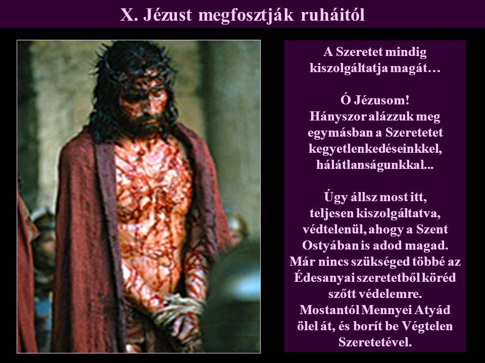 X. Jézust megfosztják ruháitól A Szeretet mindig kiszolgáltatja magát… Ó Jézusom! Hányszor alázzuk meg egymásban a Szeretetet kegyetlenkedéseinkkel, h
