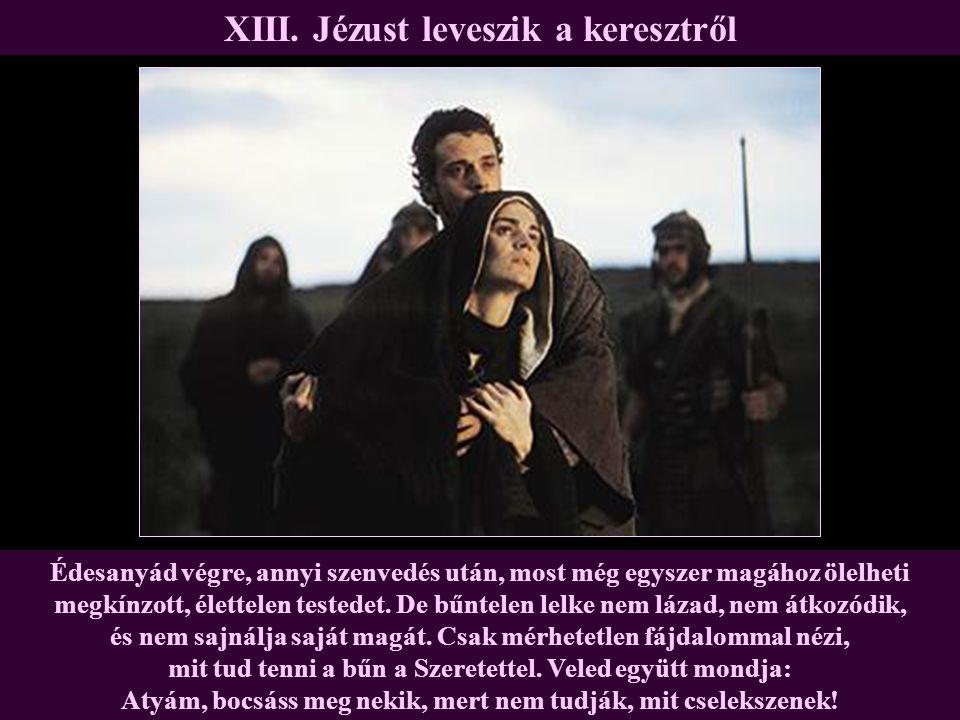 XIII. Jézust leveszik a keresztről Édesanyád végre, annyi szenvedés után, most még egyszer magához ölelheti megkínzott, élettelen testedet. De bűntele